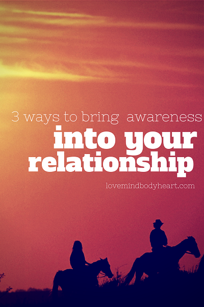 3 WAYS TO BRING AWARENESS INTO YOUR RELATIONSHIP