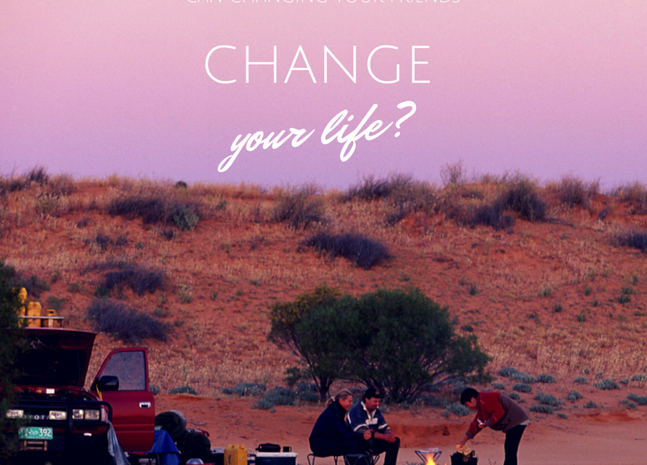 CAN CHANGING YOUR FRIENDS CHANGE YOUR LIFE?