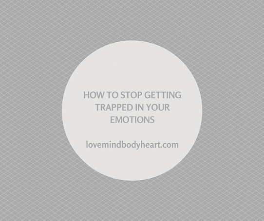 HOW TO STOP GETTING TRAPPED IN YOUR EMOTIONS
