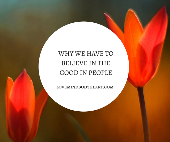 WHY WE HAVE TO BELIEVE IN THE GOOD IN PEOPLE
