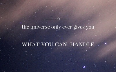 HAVE YOU EVER REALISED THE UNIVERSE ONLY GIVES YOU WHAT YOU CAN HANDLE?