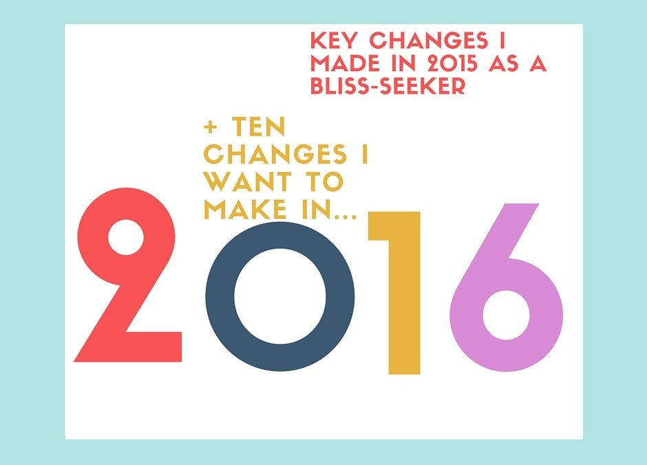10 KEY CHANGES I MADE IN 2015 AS A BLISS-SEEKER