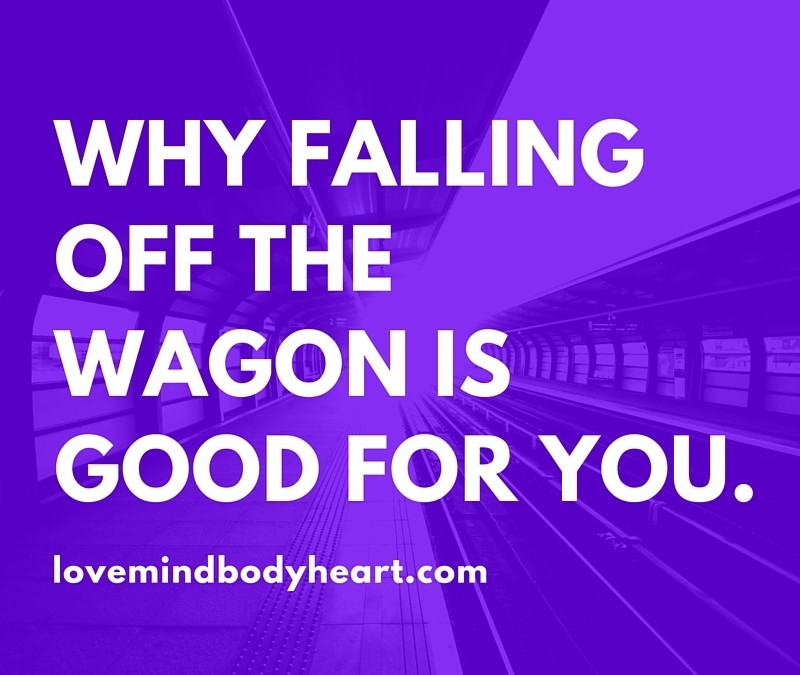 WHY FALLING OFF THE WAGON IS GOOD FOR YOU