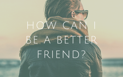 HOW CAN I BE A BETTER FRIEND?