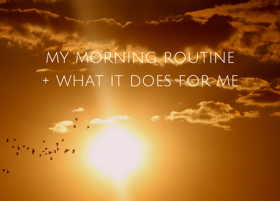 MY MORNING ROUTINE AND WHAT IT DOES FOR ME