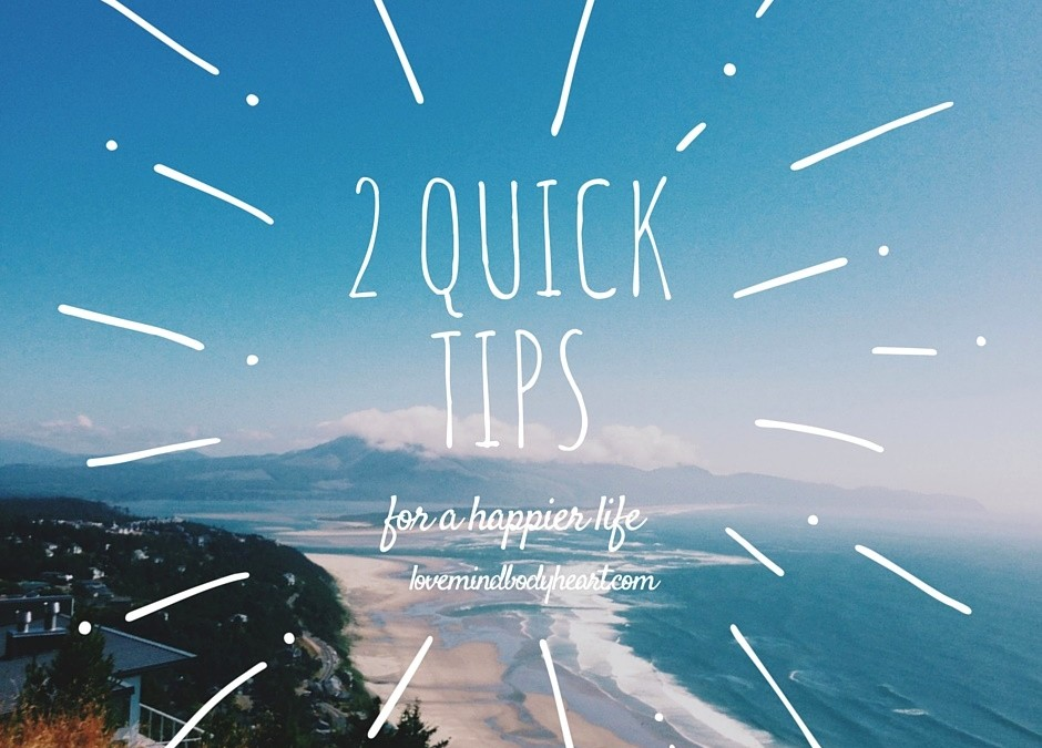TWO QUICK TIPS FOR A HAPPIER LIFE