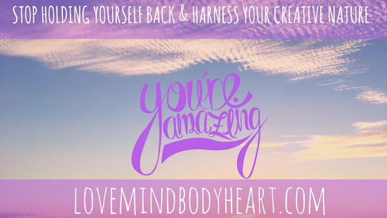 STOP HOLDING YOURSELF BACK AND HARNESS YOUR CREATIVE NATURE